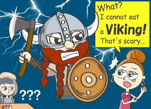 What? I cannot eat a Viking! That's scary...