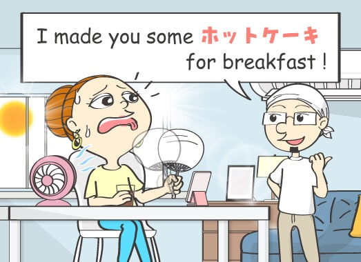 I made you some ホットケーキ for breakfast!
