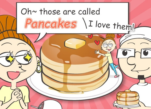 Oh~ those are called pancakes. I love them!