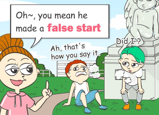 Oh~, you mean he made a false start.